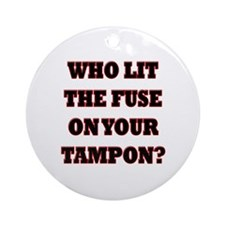 Who Lit The Fuse On Your Tampon? Ornament (Round)