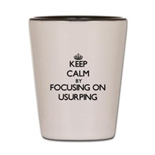 Keep Calm by focusing on Usurping Shot Glass