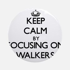 Keep Calm by focusing on Walkers Ornament (Round)