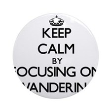 Keep Calm by focusing on Wanderin Ornament (Round)