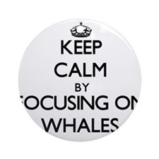 Keep Calm by focusing on Whales Ornament (Round)