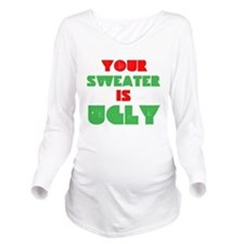Your Christmas Sweater Is Ugly Long Sleeve Materni