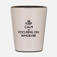 Keep Calm by focusing on Whoever Shot Glass