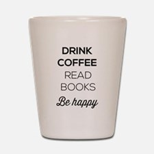 Drink coffee read books be happy Shot Glass