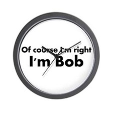Of course I'm right I'm Bob Wall Clock