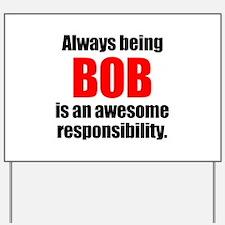 Always being Bob is an awesome responsib Yard Sign