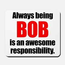 Always being Bob is an awesome responsib Mousepad