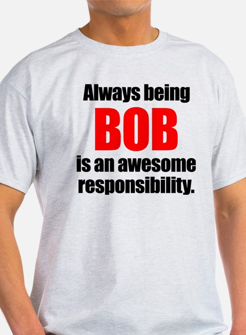 Always being Bob is an awesome responsibil T-Shirt