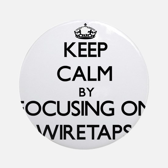 Keep Calm by focusing on Wiretaps Ornament (Round)