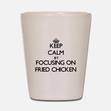 Keep Calm by focusing on Fried Chicken Shot Glass