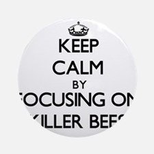 Keep Calm by focusing on Killer B Ornament (Round)