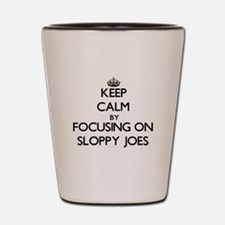 Keep Calm by focusing on Sloppy Joes Shot Glass