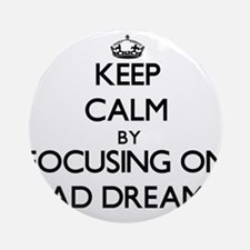 Keep Calm by focusing on Bad Drea Ornament (Round)