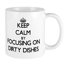 Keep Calm by focusing on Dirty Dishes Mugs