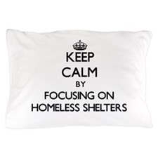 Keep Calm by focusing on Homeless Shel Pillow Case