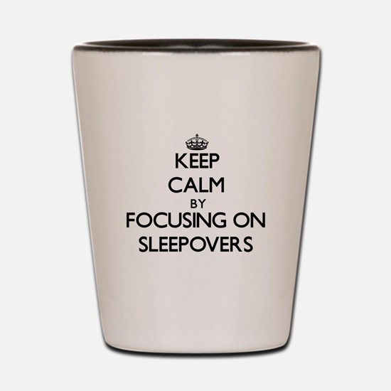 Keep Calm by focusing on Sleepovers Shot Glass