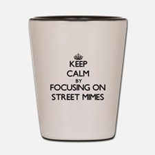 Keep Calm by focusing on Street Mimes Shot Glass