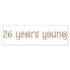 26 years young Bumper Bumper Sticker