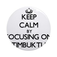 Keep Calm by focusing on Timbuktu Ornament (Round)