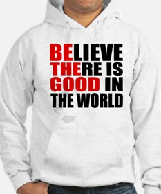 BE THE GOOD. BELIEVE THERE IS GOOD IN THE WORLD Ho