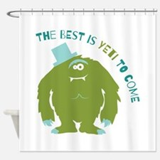 The Best Is Yeti To Come Shower Curtain