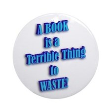 A BOOK IS A TERRIBLE THING TO Ornament (Round)