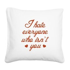I Hate Everyone Who Isn't You Square Canvas Pillow