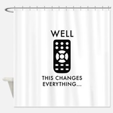 Well, This Changes Everything... Shower Curtain