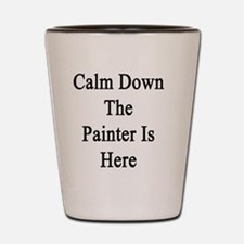 Calm Down The Painter Is Here  Shot Glass