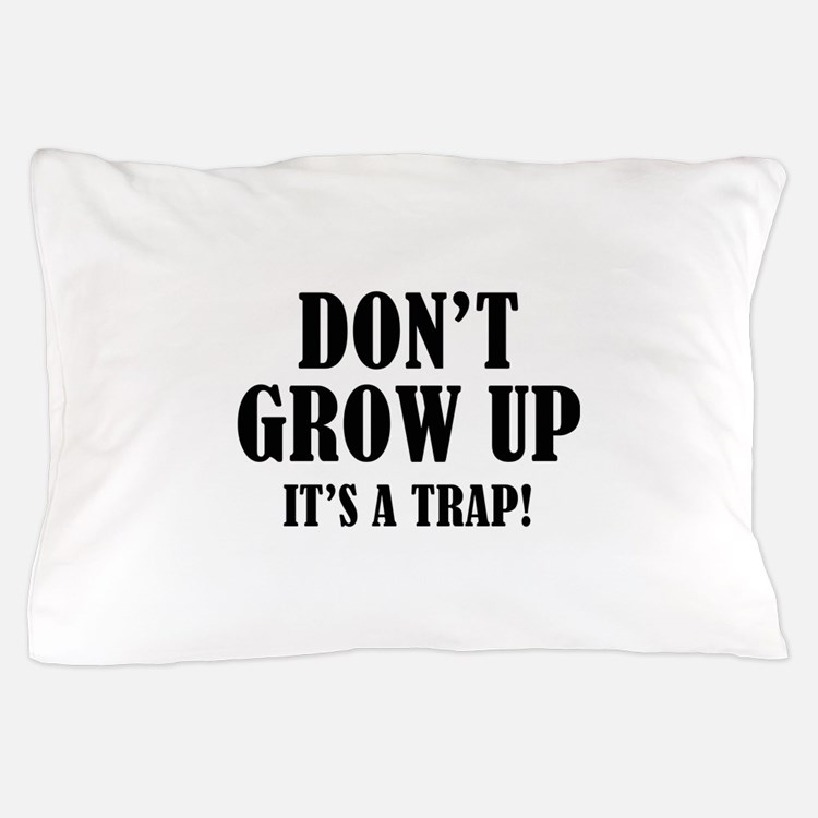 Don't Grow Up. It's A Trap. Pillow Case