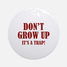 Don't Grow Up. It's A Trap. Ornament (Round)