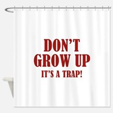 Don't Grow Up. It's A Trap. Shower Curtain