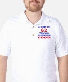 It Took Me 62 Years To Look This Good ! T-Shirt