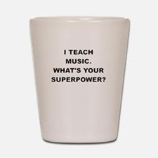 I TEACH MUSIC WHATS YOUR SUPERPOWER Shot Glass