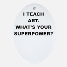 I TEACH ART WHATS YOUR SUPERPOWER Ornament (Oval)