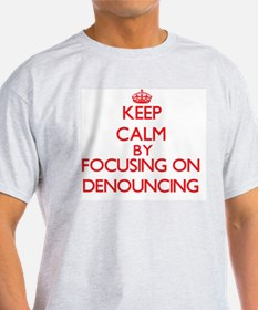 Keep Calm by focusing on Denouncing T-Shirt