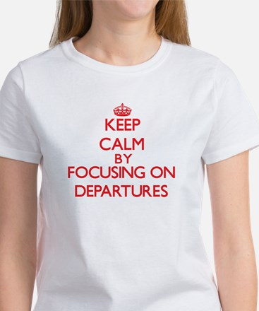 Keep Calm by focusing on Departures T-Shirt