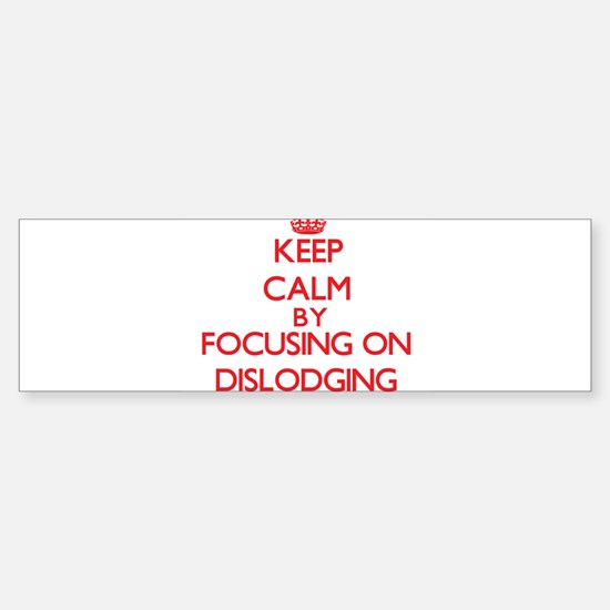 Keep Calm by focusing on Dislodging Bumper Bumper Bumper Sticker