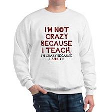 Not crazy because I teach Sweatshirt