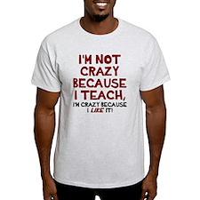 Not crazy because I teach T-Shirt