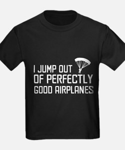 I jump out of perfectly good airplanes. T-Shirt