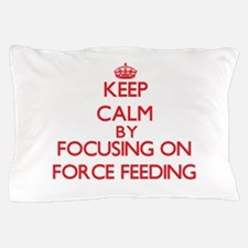 Keep Calm by focusing on Force Feeding Pillow Case