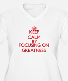 Keep Calm by focusing on Greatne Plus Size T-Shirt