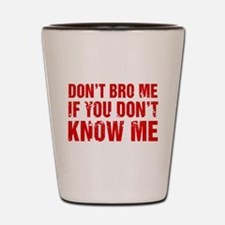 Don't Bro Me If You Don't Know Me Shot Glass