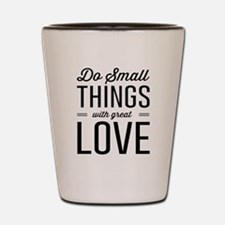 Do Small Things with Great Love Shot Glass
