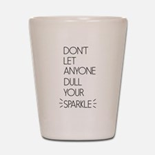 Don't Let Anyone Dull Your Sparkle Shot Glass