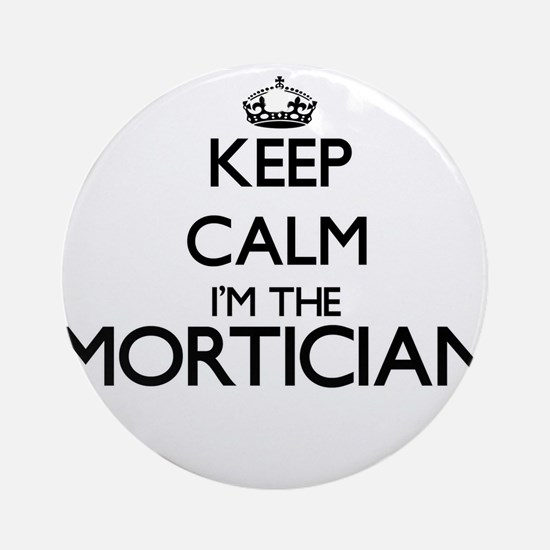 Keep calm I'm the Mortician Ornament (Round)
