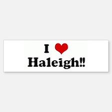 I Love Haleigh!! Bumper Bumper Bumper Sticker