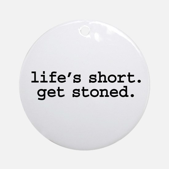 life's short. get stoned. Ornament (Round)