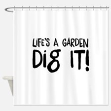 Life's a garden dig it Shower Curtain